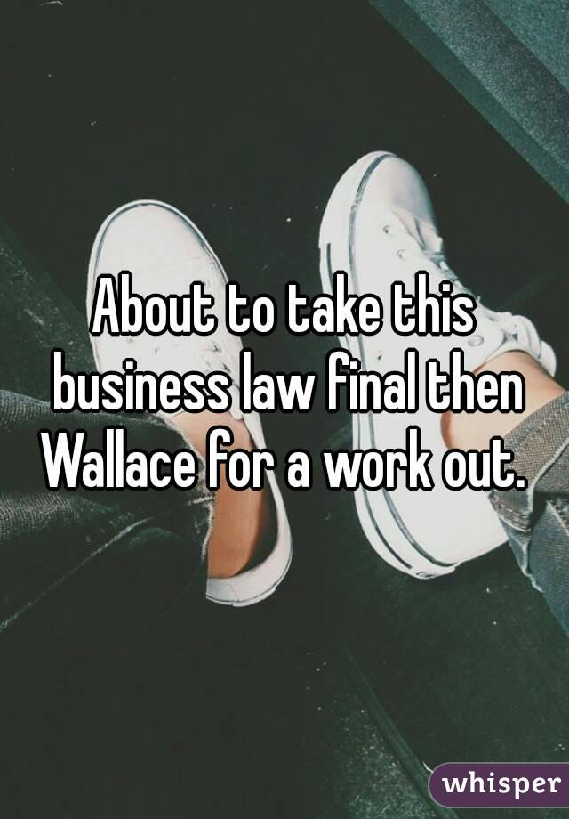 About to take this business law final then Wallace for a work out.