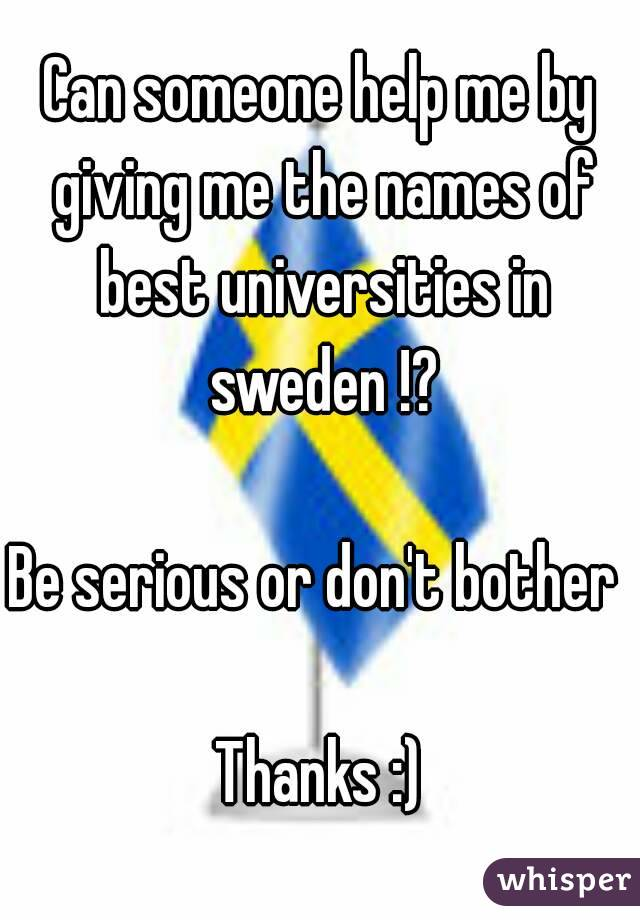 Can someone help me by giving me the names of best universities in sweden !?  Be serious or don't bother   Thanks :)