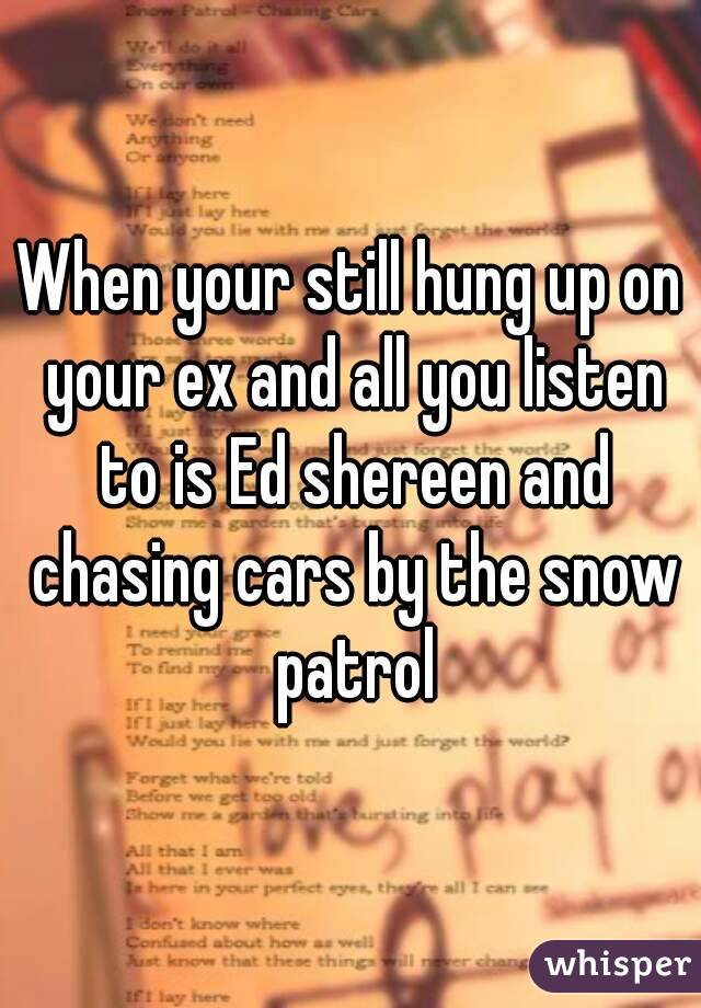 When your still hung up on your ex and all you listen to is Ed shereen and chasing cars by the snow patrol
