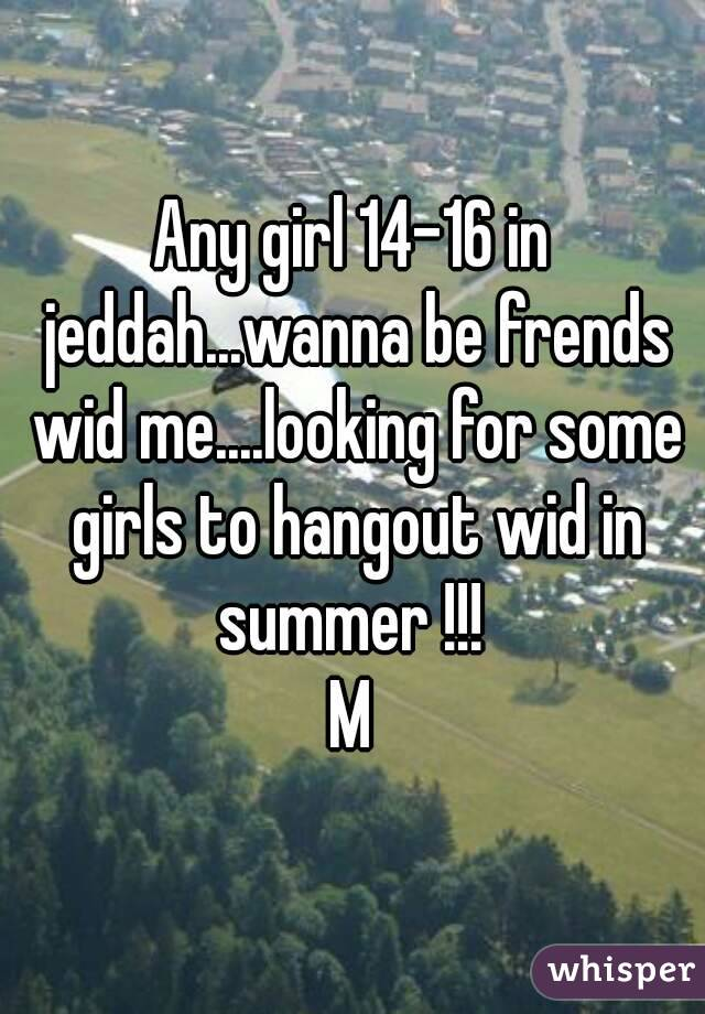 Any girl 14-16 in jeddah...wanna be frends wid me....looking for some girls to hangout wid in summer !!!  M