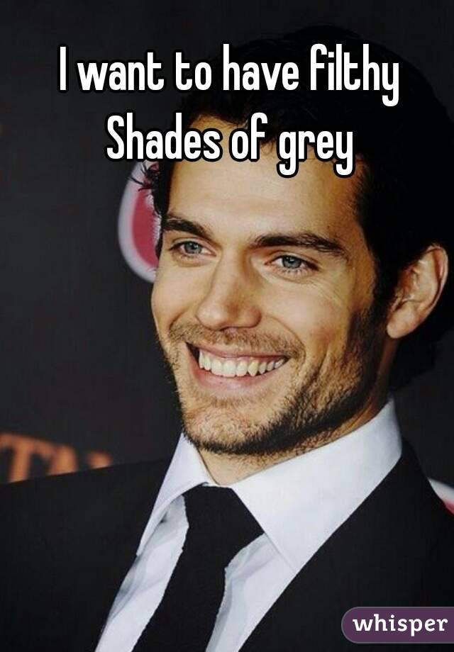 I want to have filthy Shades of grey