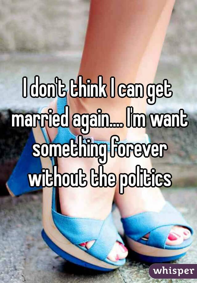 I don't think I can get married again.... I'm want something forever without the politics