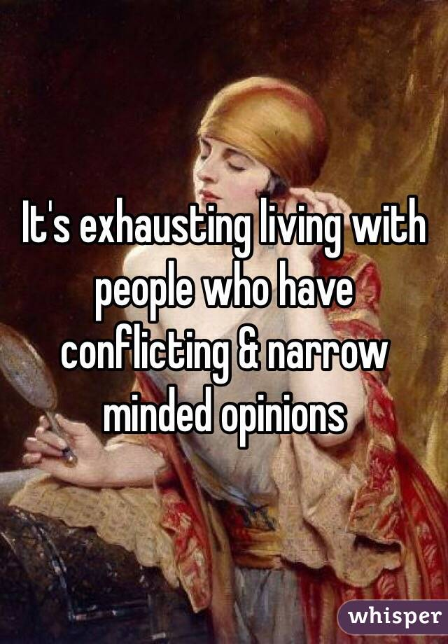 It's exhausting living with people who have conflicting & narrow minded opinions