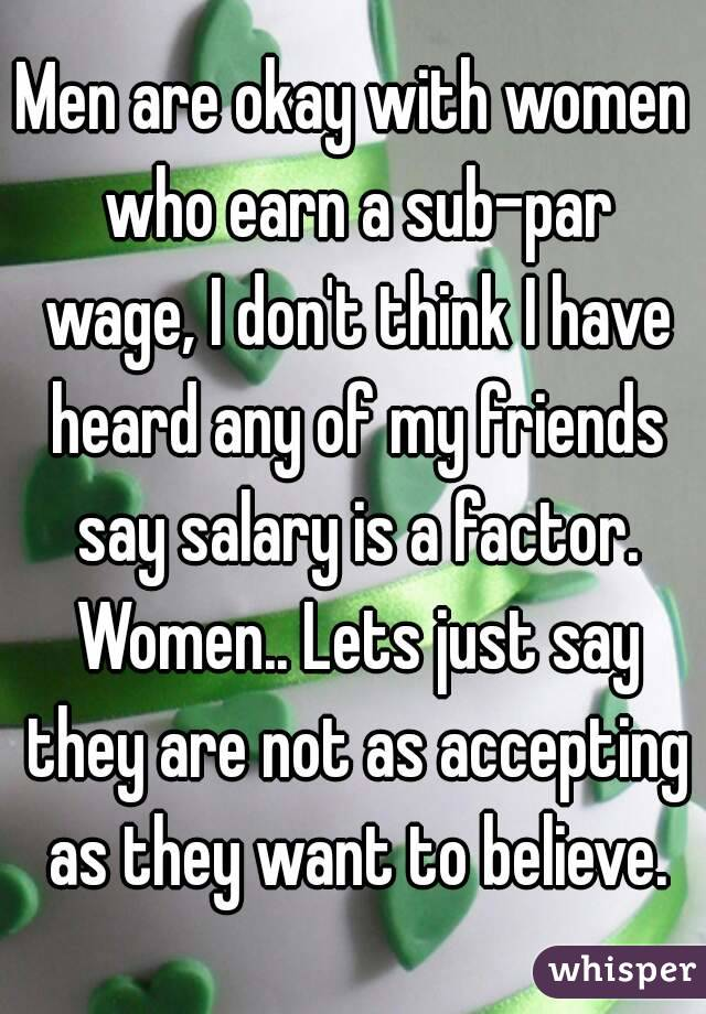 Men are okay with women who earn a sub-par wage, I don't think I have heard any of my friends say salary is a factor. Women.. Lets just say they are not as accepting as they want to believe.