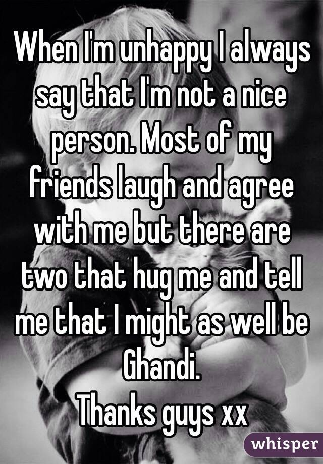 When I'm unhappy I always say that I'm not a nice person. Most of my friends laugh and agree with me but there are two that hug me and tell me that I might as well be Ghandi. Thanks guys xx