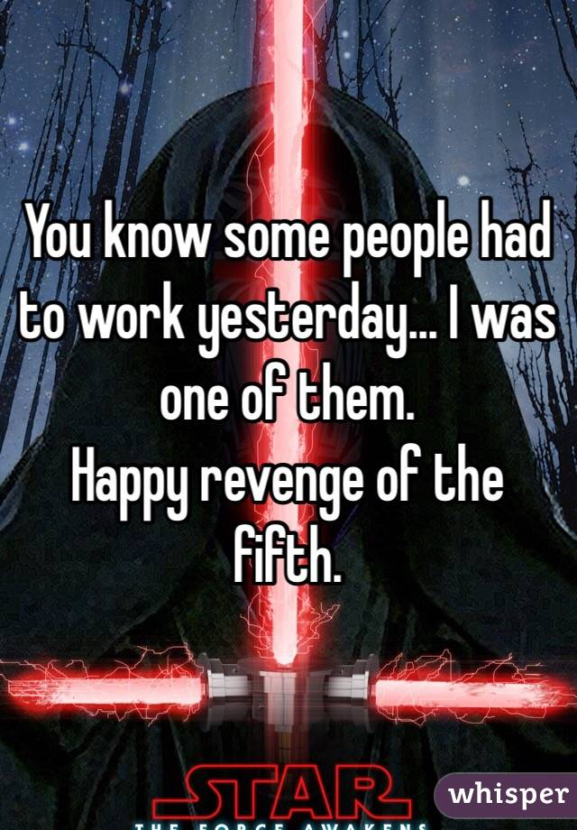 You know some people had to work yesterday... I was one of them. Happy revenge of the fifth.