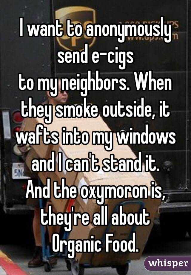 I want to anonymously send e-cigs to my neighbors. When they smoke outside, it wafts into my windows and I can't stand it.  And the oxymoron is, they're all about Organic Food.