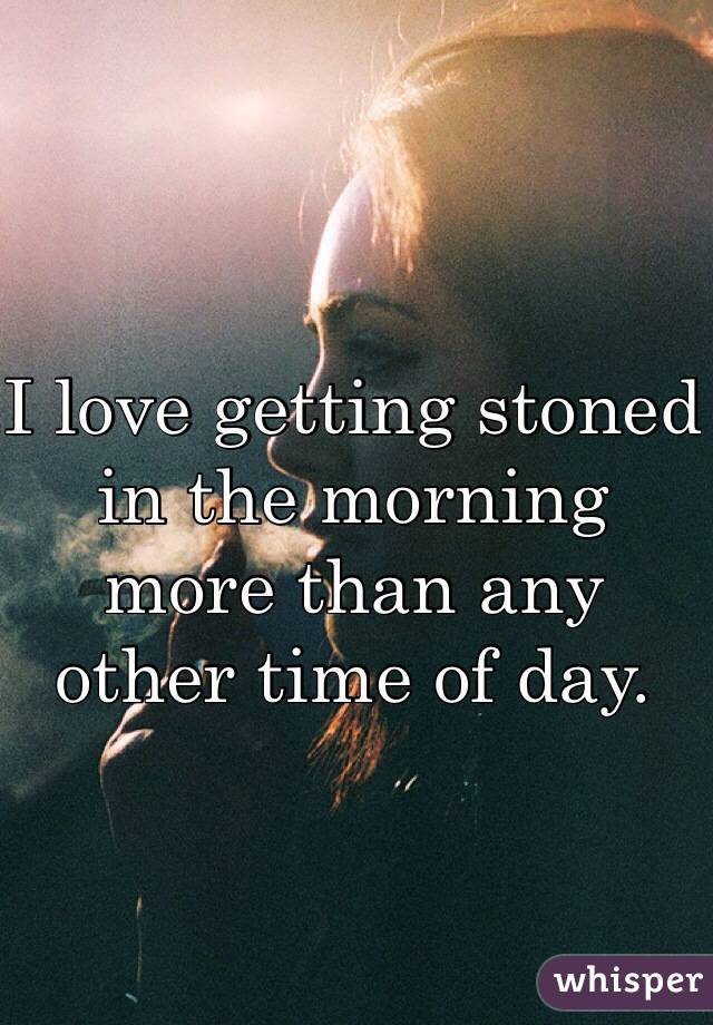 I love getting stoned in the morning more than any other time of day.