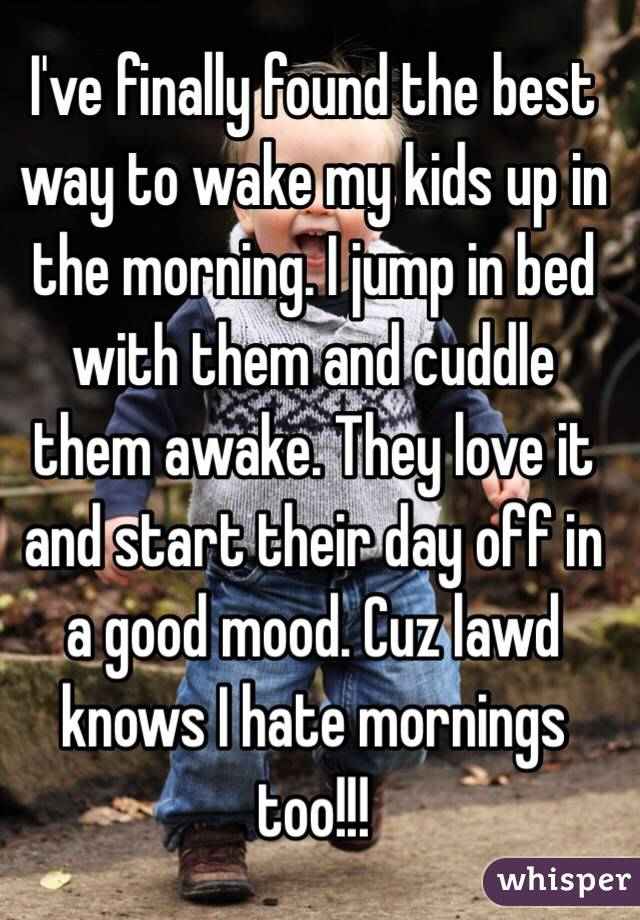 I've finally found the best way to wake my kids up in the morning. I jump in bed with them and cuddle them awake. They love it and start their day off in a good mood. Cuz lawd knows I hate mornings too!!!