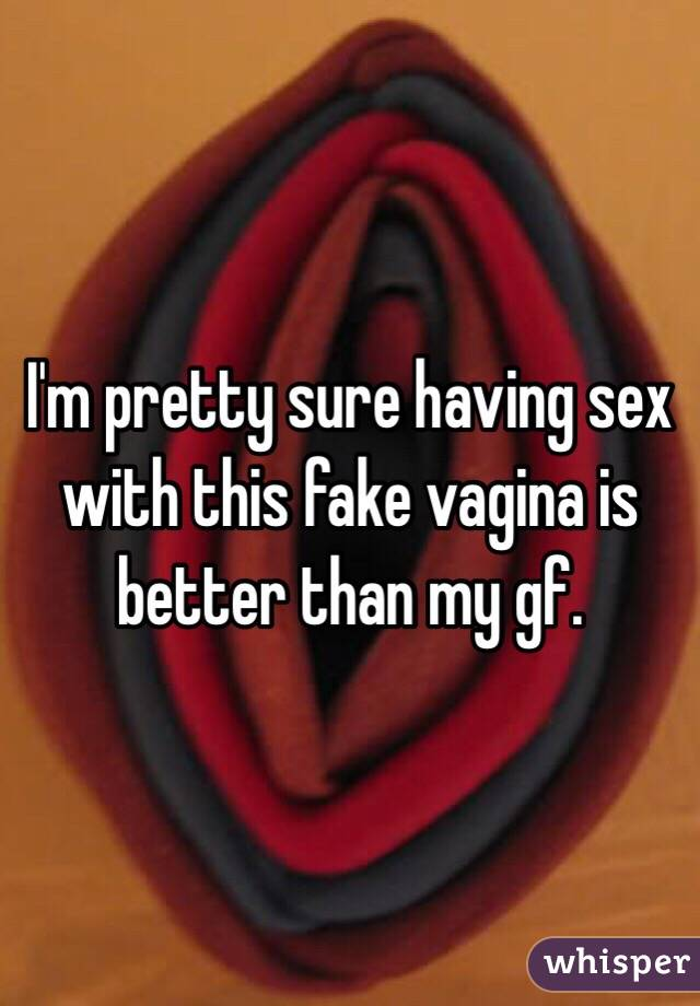 I'm pretty sure having sex with this fake vagina is better than my gf.