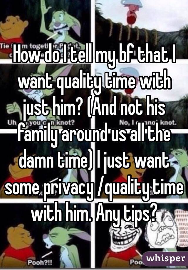 How do I tell my bf that I want quality time with just him? (And not his family around us all the damn time) I just want some privacy /quality time with him. Any tips?