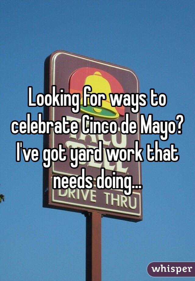Looking for ways to celebrate Cinco de Mayo? I've got yard work that needs doing...