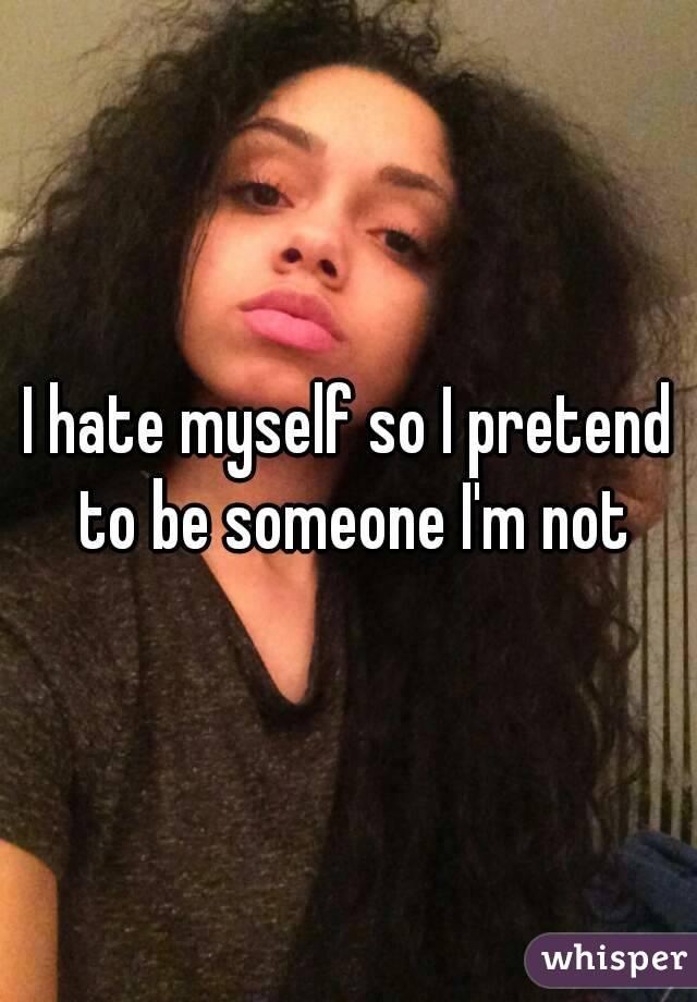 I hate myself so I pretend to be someone I'm not