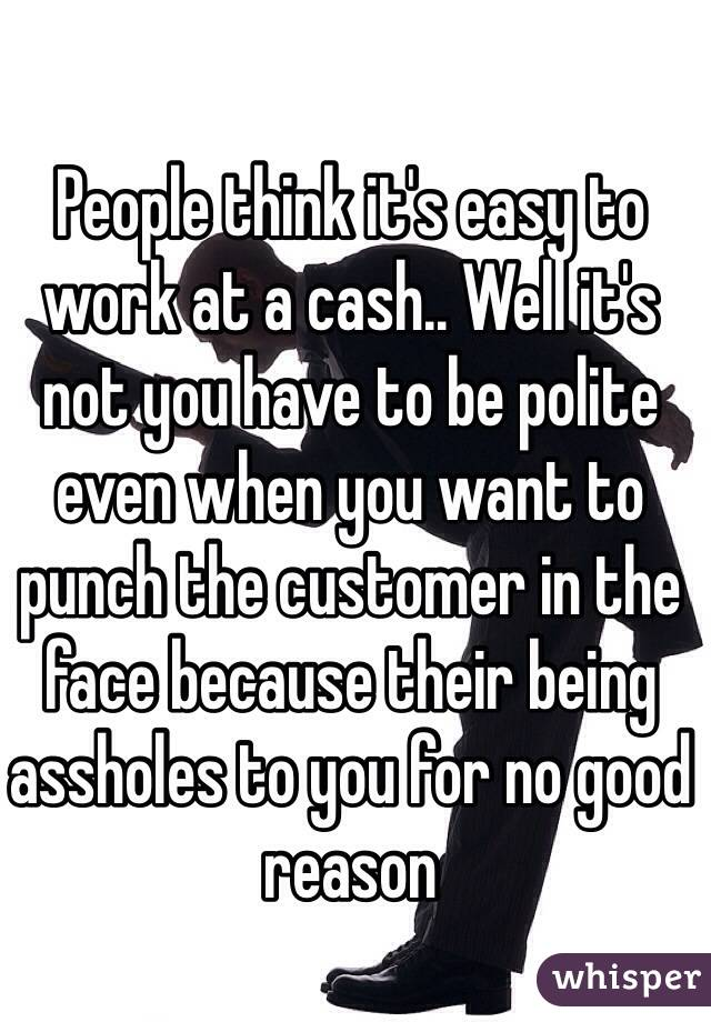 People think it's easy to work at a cash.. Well it's not you have to be polite even when you want to punch the customer in the face because their being assholes to you for no good reason