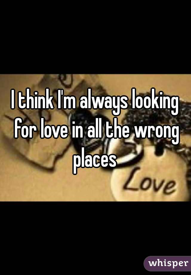 I think I'm always looking for love in all the wrong places