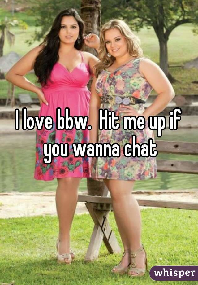 I love bbw.  Hit me up if you wanna chat