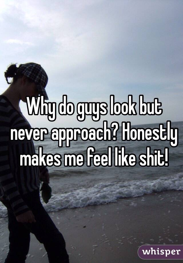 Why do guys look but never approach? Honestly makes me feel like shit!