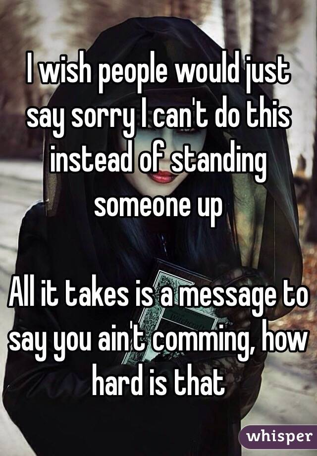 I wish people would just say sorry I can't do this instead of standing someone up  All it takes is a message to say you ain't comming, how hard is that