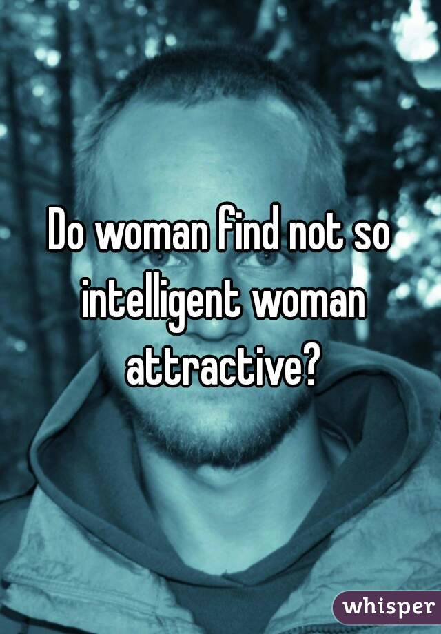 Do woman find not so intelligent woman attractive?
