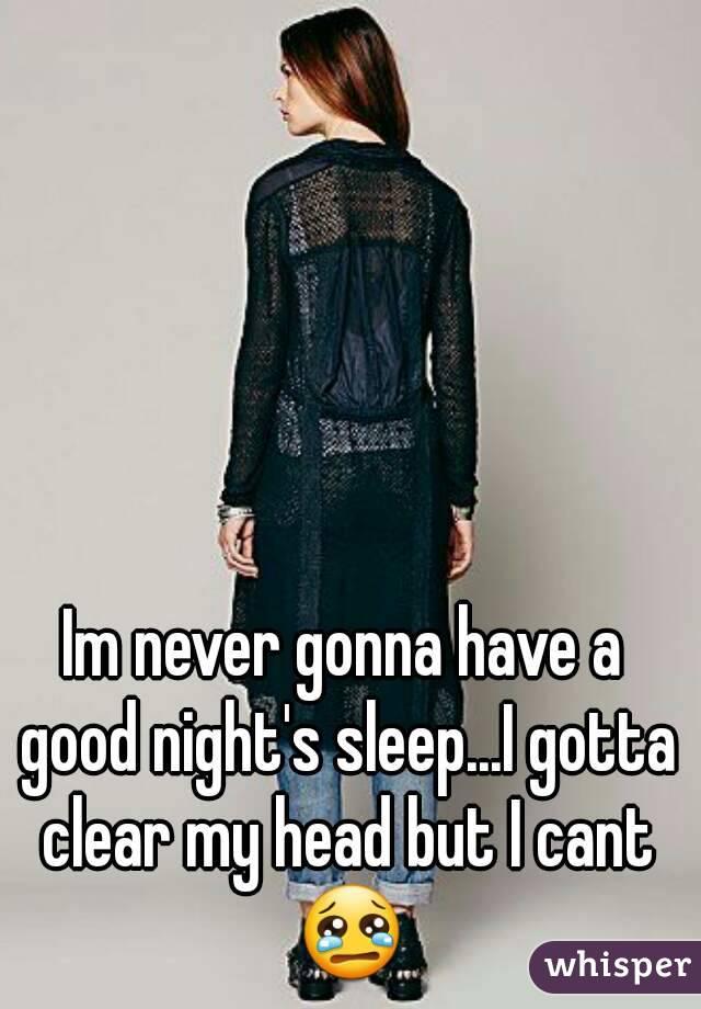 Im never gonna have a good night's sleep...I gotta clear my head but I cant 😢