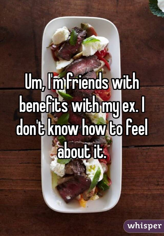 Um, I'm friends with benefits with my ex. I don't know how to feel about it.