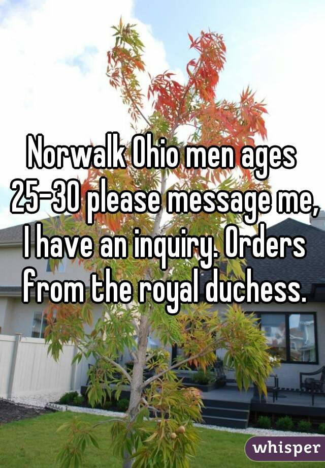 Norwalk Ohio men ages 25-30 please message me, I have an inquiry. Orders from the royal duchess.