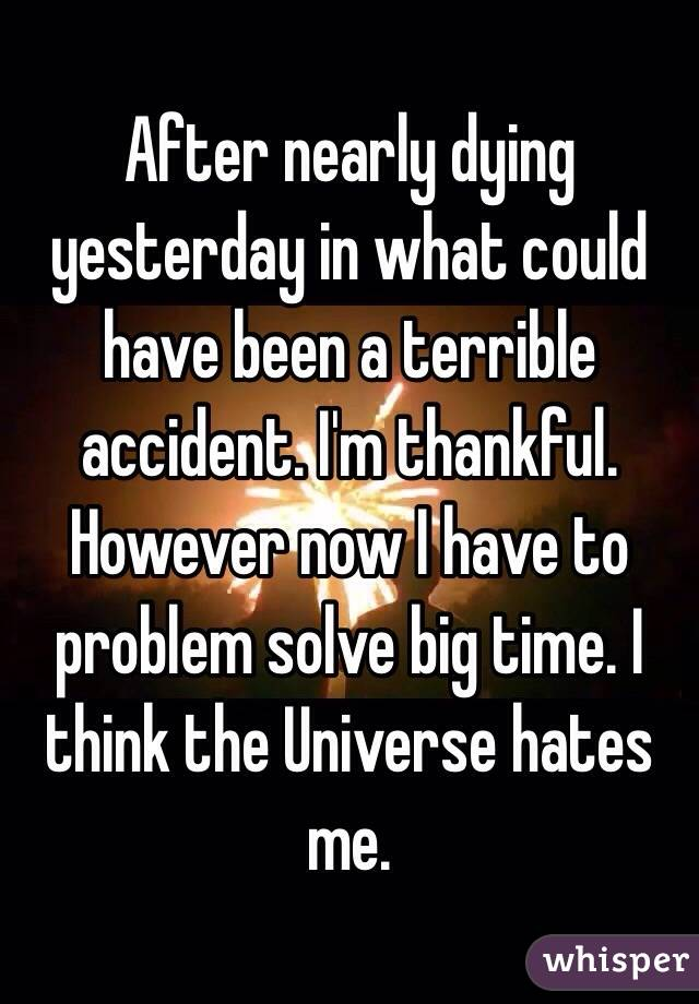 After nearly dying yesterday in what could have been a terrible accident. I'm thankful. However now I have to problem solve big time. I think the Universe hates me.