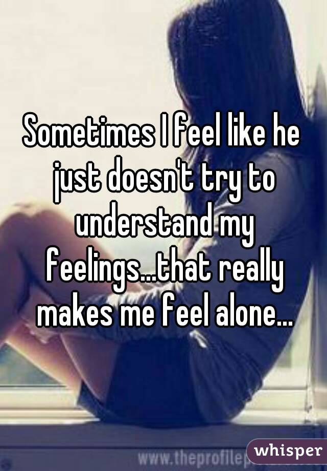 Sometimes I feel like he just doesn't try to understand my feelings...that really makes me feel alone...