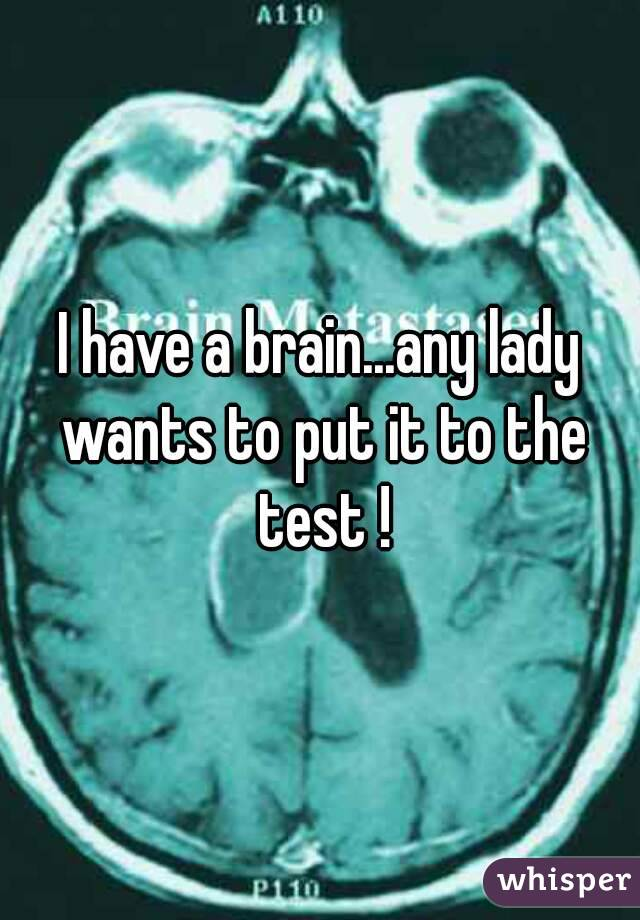 I have a brain...any lady wants to put it to the test !