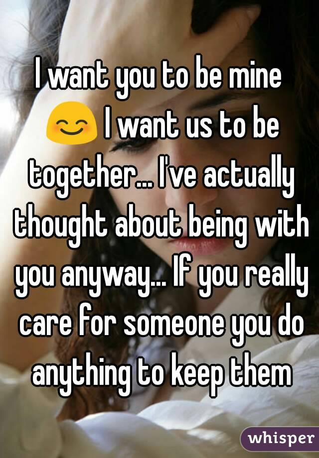 I want you to be mine 😊 I want us to be together... I've actually thought about being with you anyway... If you really care for someone you do anything to keep them