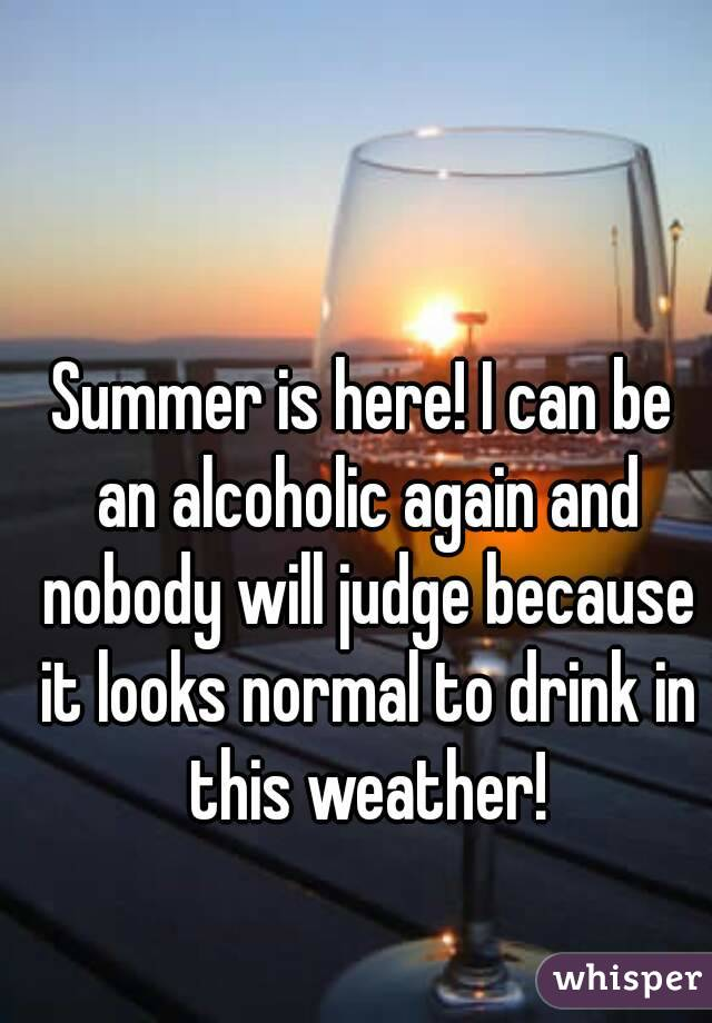 Summer is here! I can be an alcoholic again and nobody will judge because it looks normal to drink in this weather!