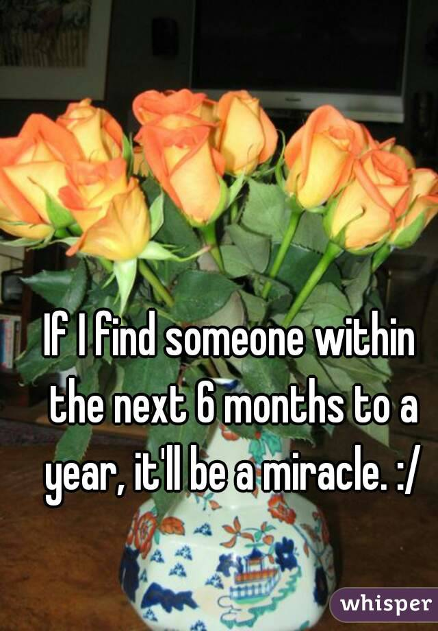 If I find someone within the next 6 months to a year, it'll be a miracle. :/