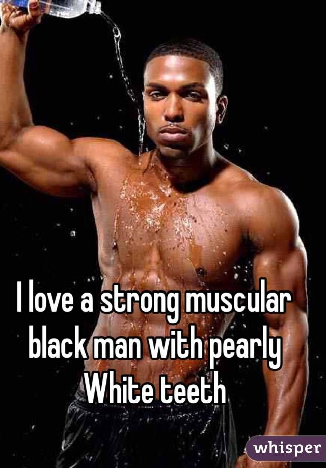 I love a strong muscular black man with pearly White teeth
