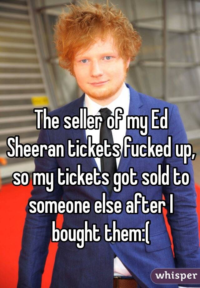 The seller of my Ed Sheeran tickets fucked up, so my tickets got sold to someone else after I bought them:(