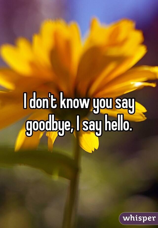 I don't know you say goodbye, I say hello.