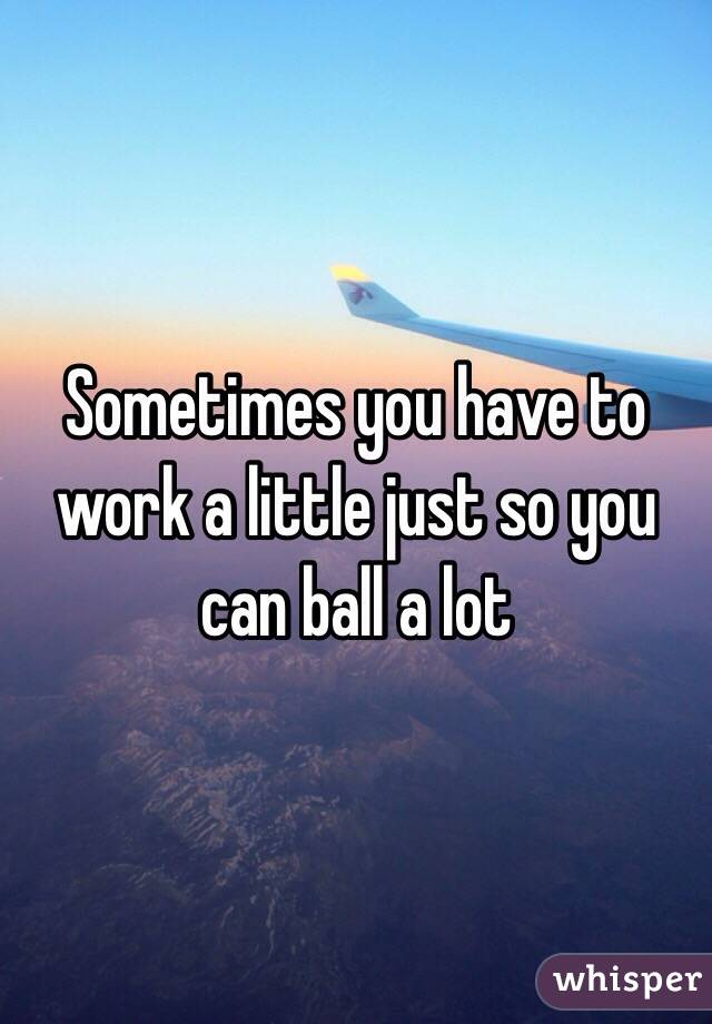 Sometimes you have to work a little just so you can ball a lot