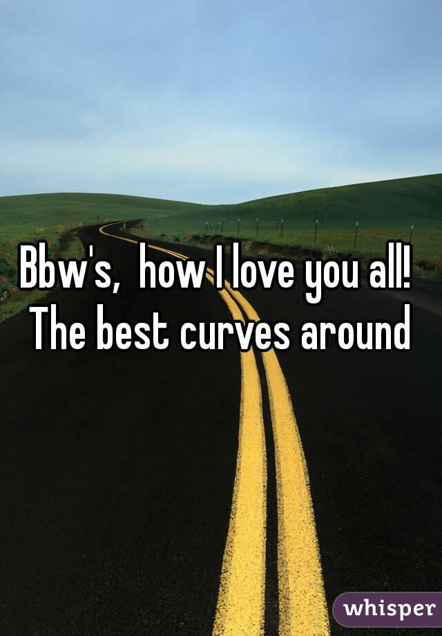 Bbw's,  how I love you all!  The best curves around