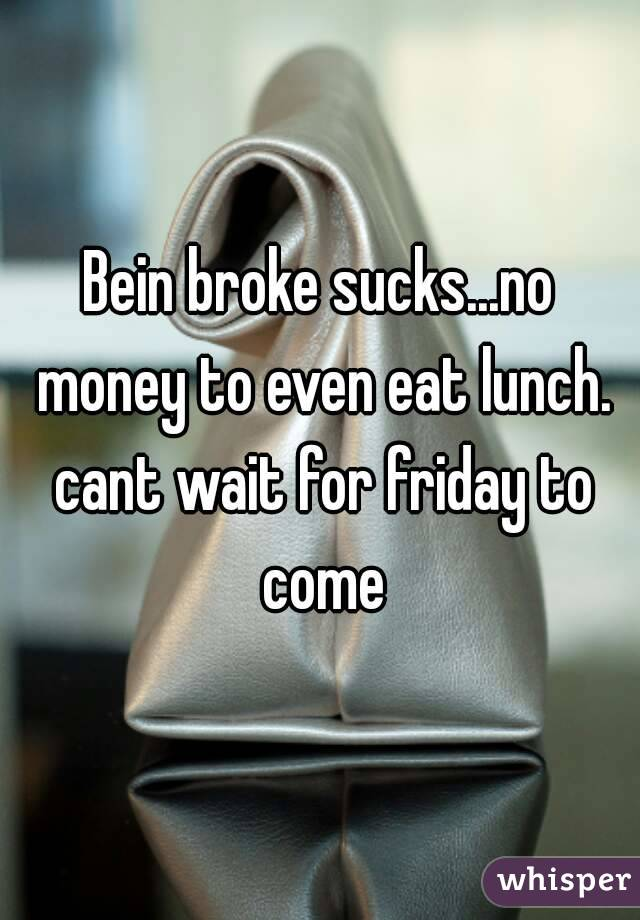 Bein broke sucks...no money to even eat lunch. cant wait for friday to come