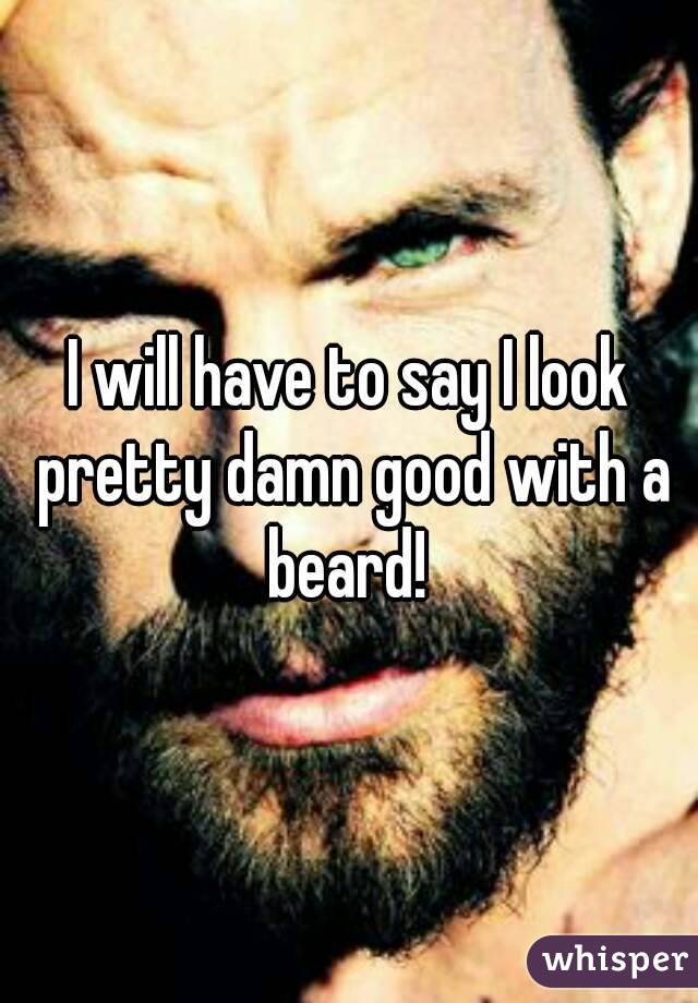 I will have to say I look pretty damn good with a beard!