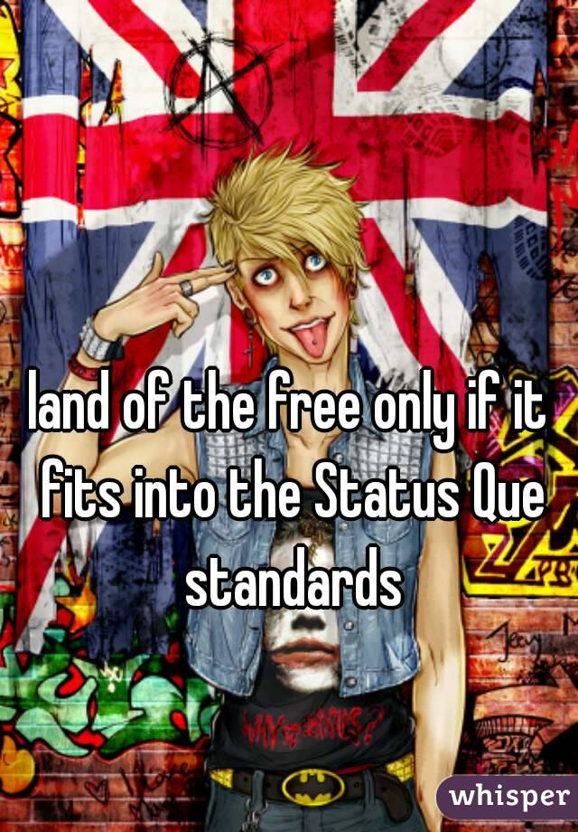 land of the free only if it fits into the Status Que standards