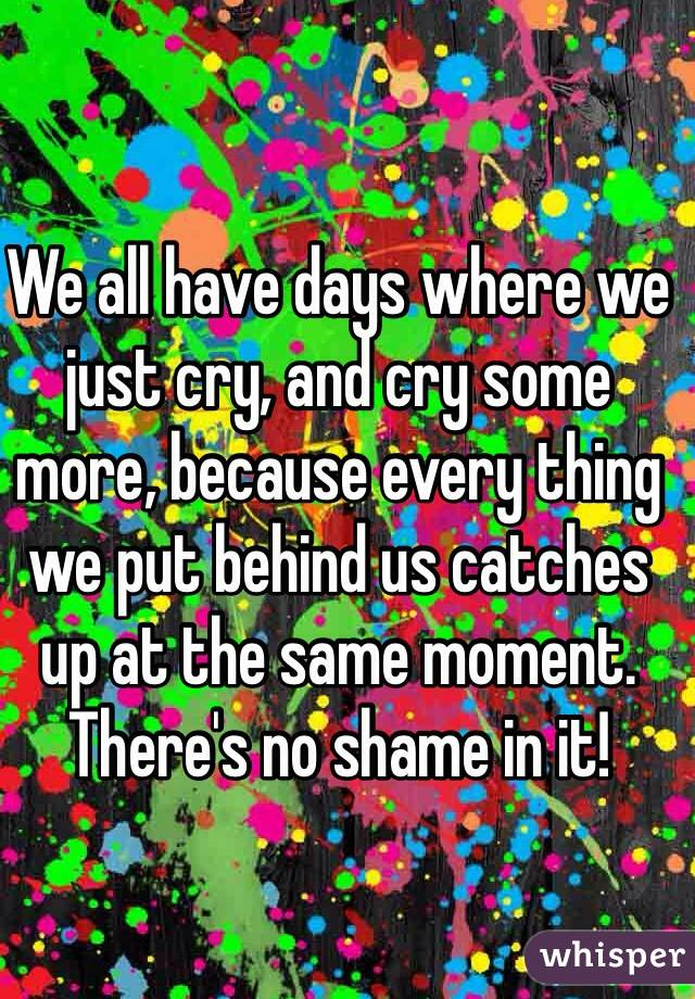 We all have days where we just cry, and cry some more, because every thing we put behind us catches up at the same moment.  There's no shame in it!