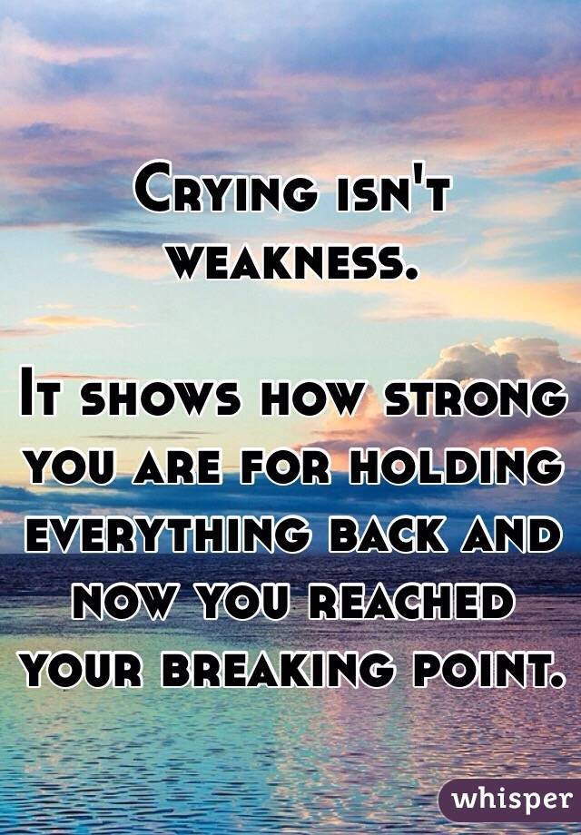 Crying isn't weakness.  It shows how strong you are for holding everything back and now you reached your breaking point.