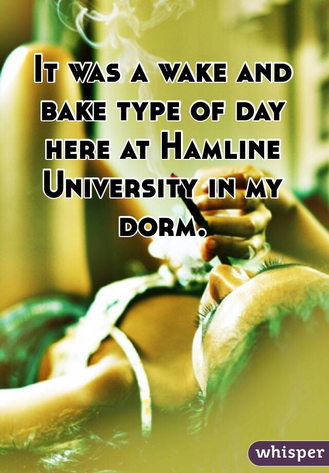 It was a wake and bake type of day here at Hamline University in my dorm.