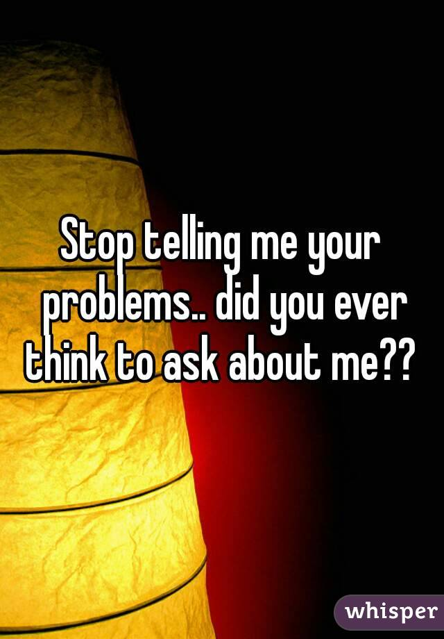 Stop telling me your problems.. did you ever think to ask about me??