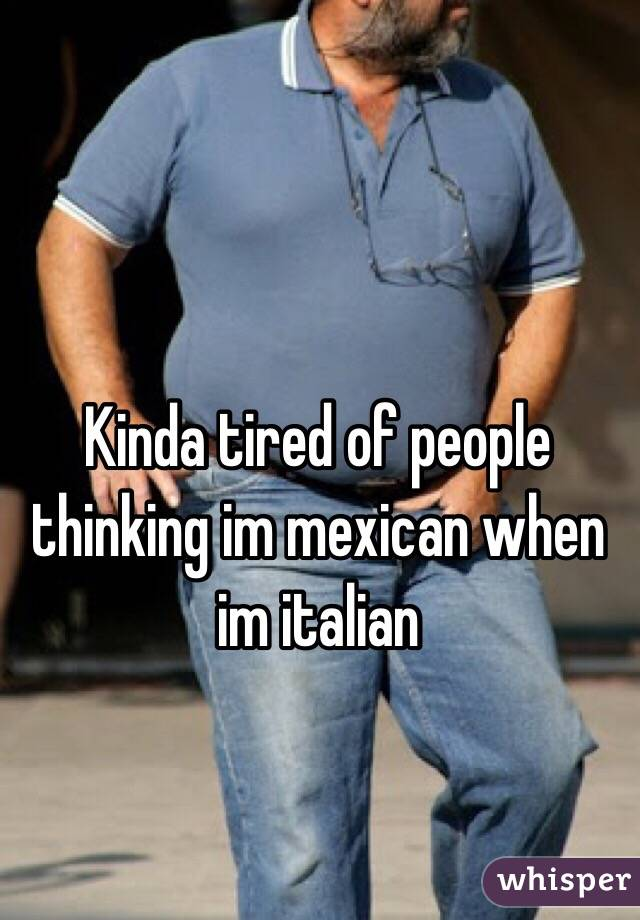 Kinda tired of people thinking im mexican when im italian