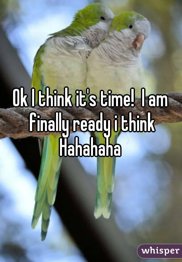 Ok I think it's time!  I am finally ready i think Hahahaha