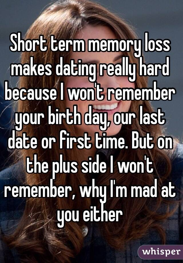 Short term memory loss makes dating really hard because I won't remember your birth day, our last date or first time. But on the plus side I won't remember, why I'm mad at you either