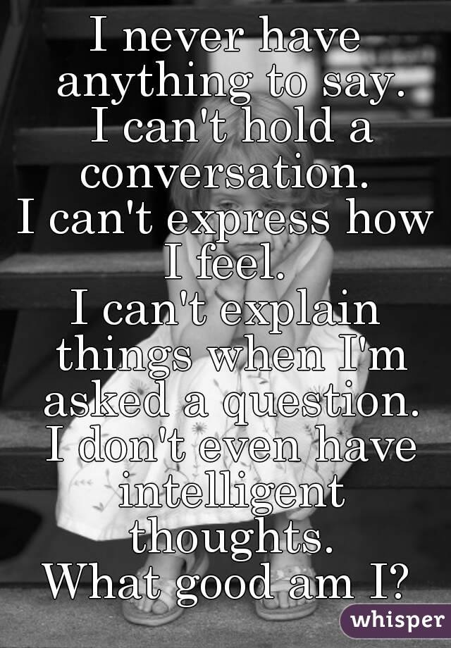 I never have anything to say.  I can't hold a conversation.  I can't express how I feel.  I can't explain things when I'm asked a question.  I don't even have intelligent thoughts. What good am I?