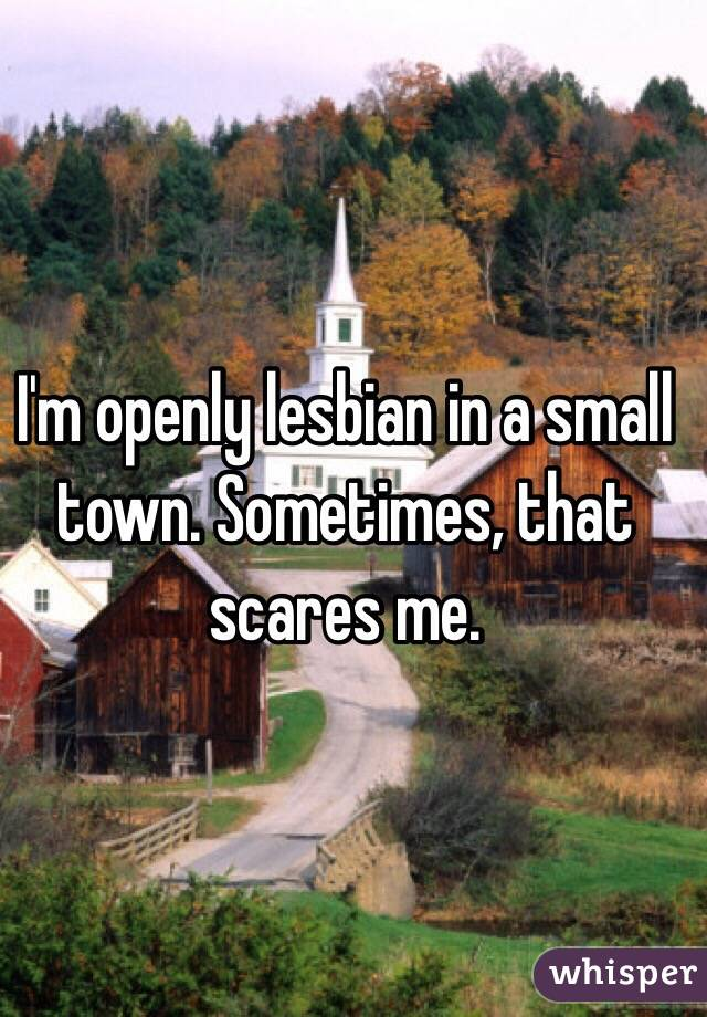 I'm openly lesbian in a small town. Sometimes, that scares me.