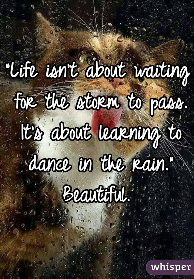 """""""Life isn't about waiting for the storm to pass. It's about learning to dance in the rain."""" Beautiful."""
